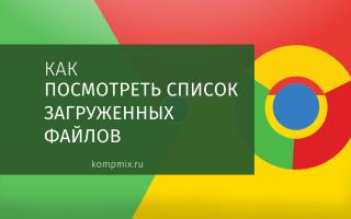 Как просмотреть список загруженных файлов в Google Chrome
