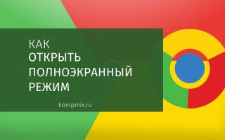 Как открыть браузер Google Chrome в полноэкранном режиме