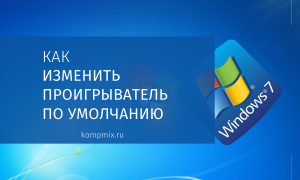 Как изменить проигрыватель по умолчанию на компьютере в Windows 7